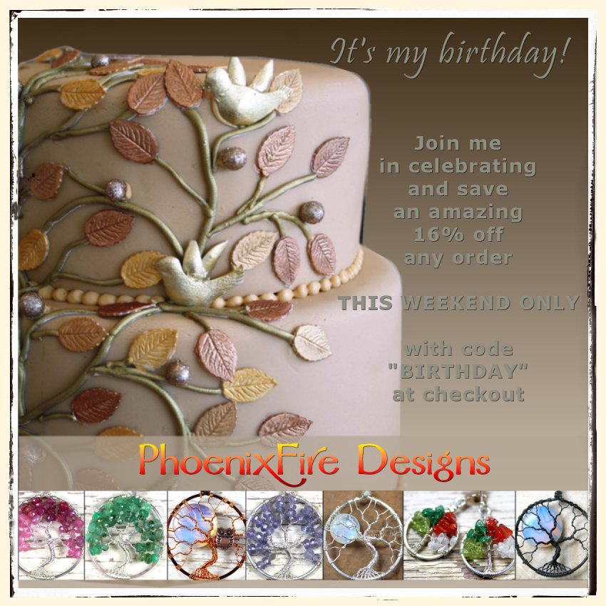 Save 16% off any order this weekend only in the PhoenixFire Designs etsy shop to celebrate my birthday! Instant savings and promo code good for discounts on all our handmade, wire wrapped jewelry, tree of life pendants and more!